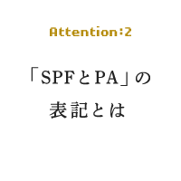 Attention:2 「SPFとPA」の 表記とは